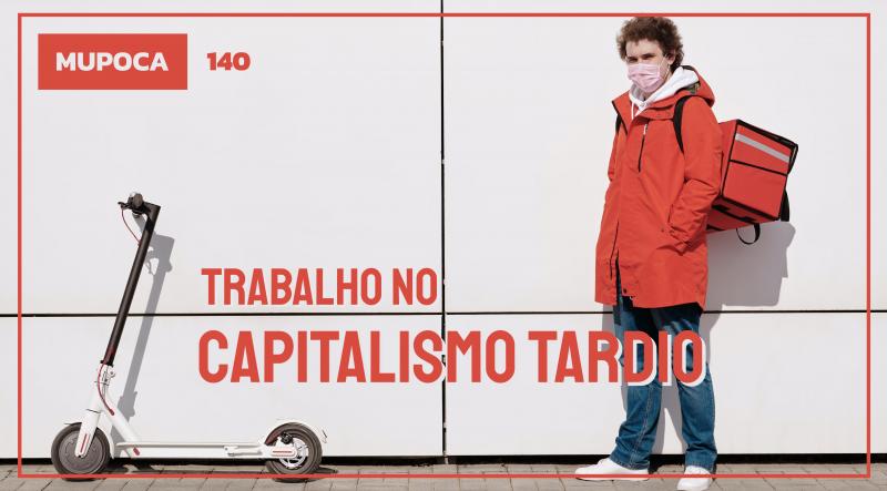 Mupoca #140 – Trabalho no Capitalismo Tardio